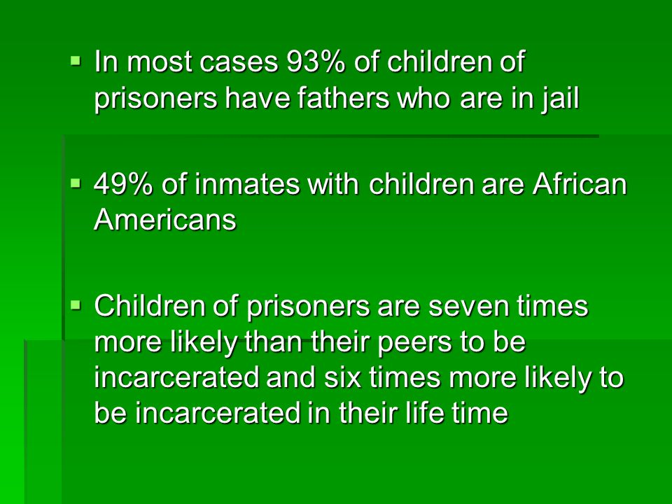  In most cases 93% of children of prisoners have fathers who are in jail  49% of inmates with children are African Americans  Children of prisoners are seven times more likely than their peers to be incarcerated and six times more likely to be incarcerated in their life time