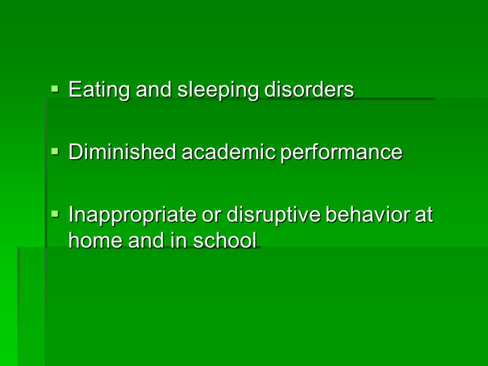  Eating and sleeping disorders  Diminished academic performance  Inappropriate or disruptive behavior at home and in school