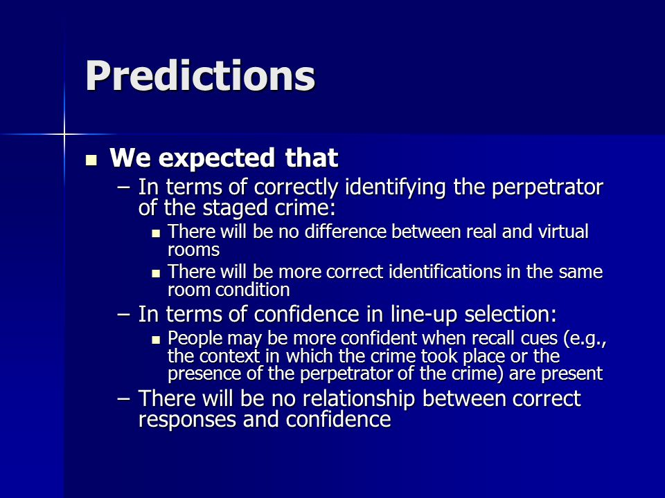 Predictions We expected that We expected that –In terms of correctly identifying the perpetrator of the staged crime: There will be no difference between real and virtual rooms There will be no difference between real and virtual rooms There will be more correct identifications in the same room condition There will be more correct identifications in the same room condition –In terms of confidence in line-up selection: People may be more confident when recall cues (e.g., the context in which the crime took place or the presence of the perpetrator of the crime) are present People may be more confident when recall cues (e.g., the context in which the crime took place or the presence of the perpetrator of the crime) are present –There will be no relationship between correct responses and confidence