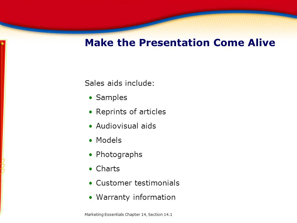 Make the Presentation Come Alive Sales aids include: Samples Reprints of articles Audiovisual aids Models Photographs Charts Customer testimonials War