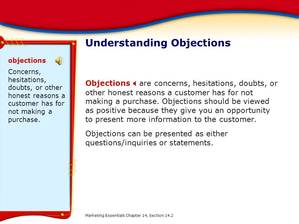 Understanding Objections Objections  are concerns, hesitations, doubts, or other honest reasons a customer has for not making a purchase. Objections
