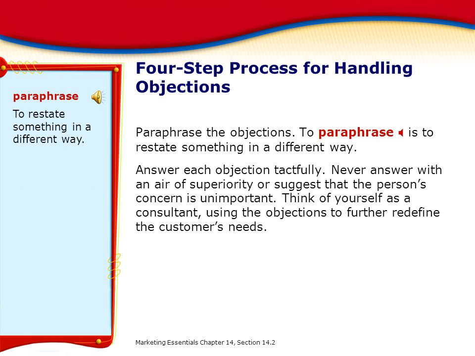 Four-Step Process for Handling Objections Paraphrase the objections. To paraphrase  is to restate something in a different way. Answer each objection