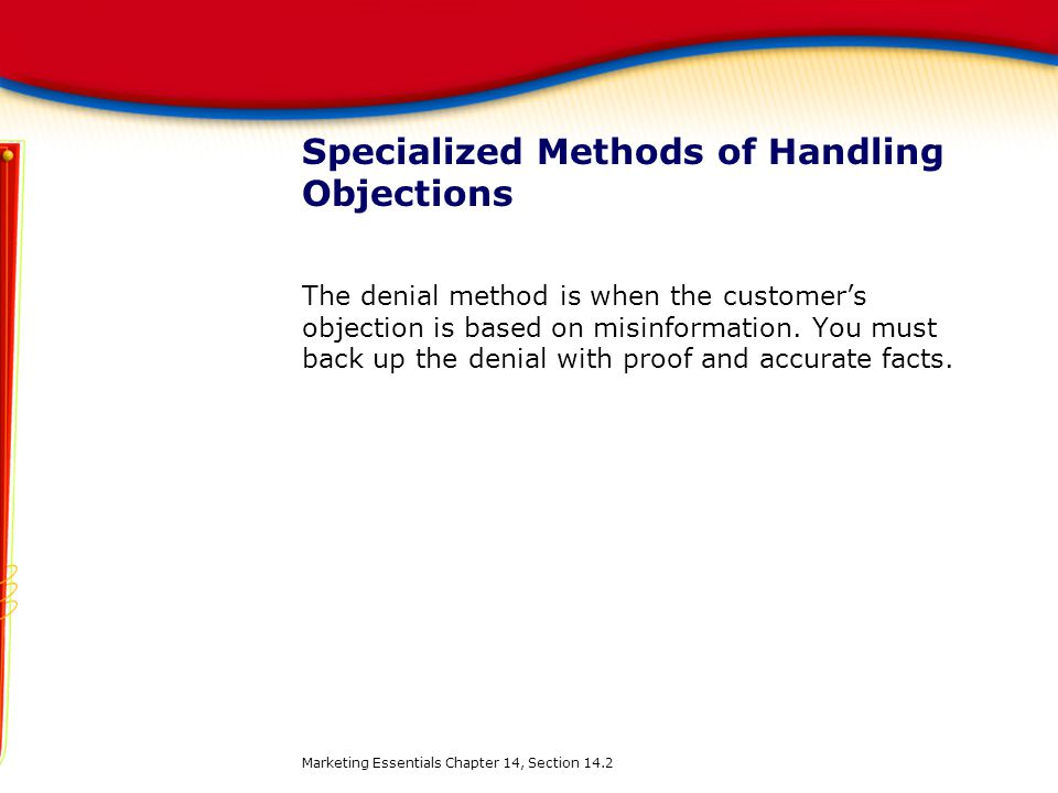 Specialized Methods of Handling Objections The denial method is when the customer's objection is based on misinformation. You must back up the denial