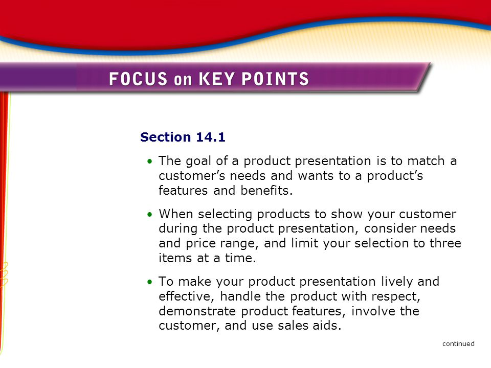 Section 14.1 The goal of a product presentation is to match a customer's needs and wants to a product's features and benefits. When selecting products