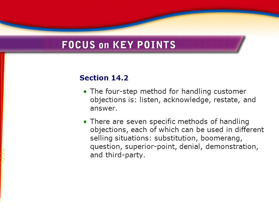 Section 14.2 The four-step method for handling customer objections is: listen, acknowledge, restate, and answer. There are seven specific methods of h