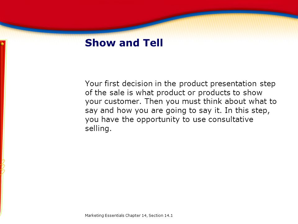 Show and Tell Your first decision in the product presentation step of the sale is what product or products to show your customer. Then you must think