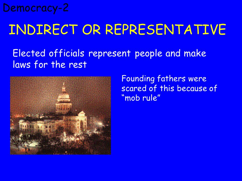 Democracy-2 INDIRECT OR REPRESENTATIVE Elected officials represent people and make laws for the rest Founding fathers were scared of this because of mob rule