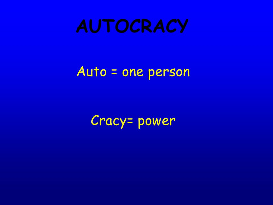 AUTOCRACY Auto = one person Cracy= power