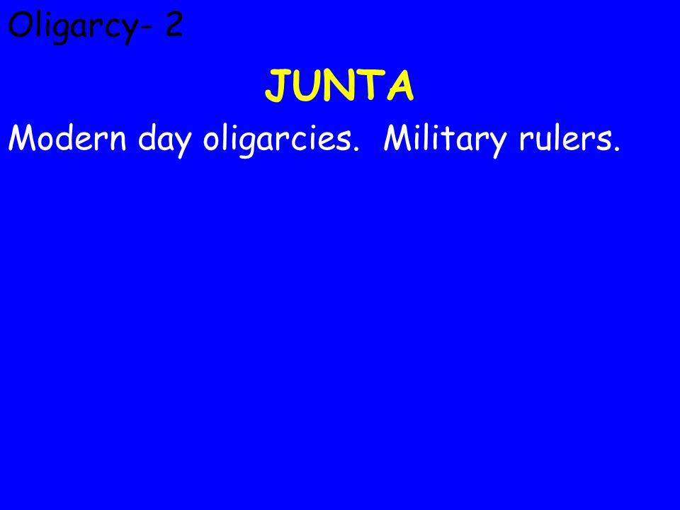 Oligarcy- 2 JUNTA Modern day oligarcies. Military rulers.