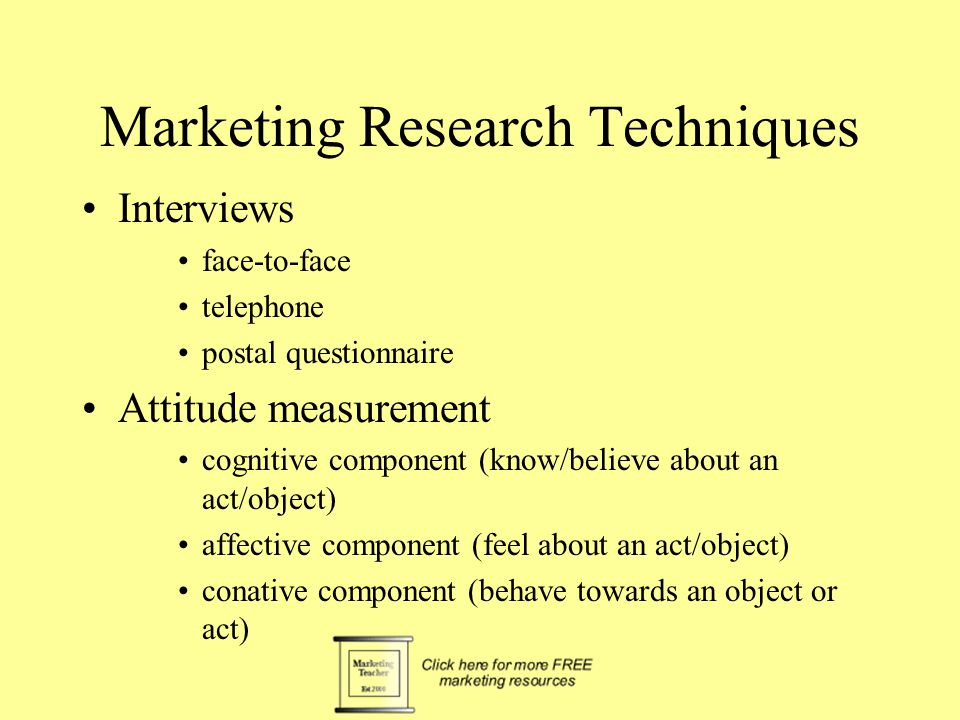 Marketing Research Techniques Interviews face-to-face telephone postal questionnaire Attitude measurement cognitive component (know/believe about an act/object) affective component (feel about an act/object) conative component (behave towards an object or act)