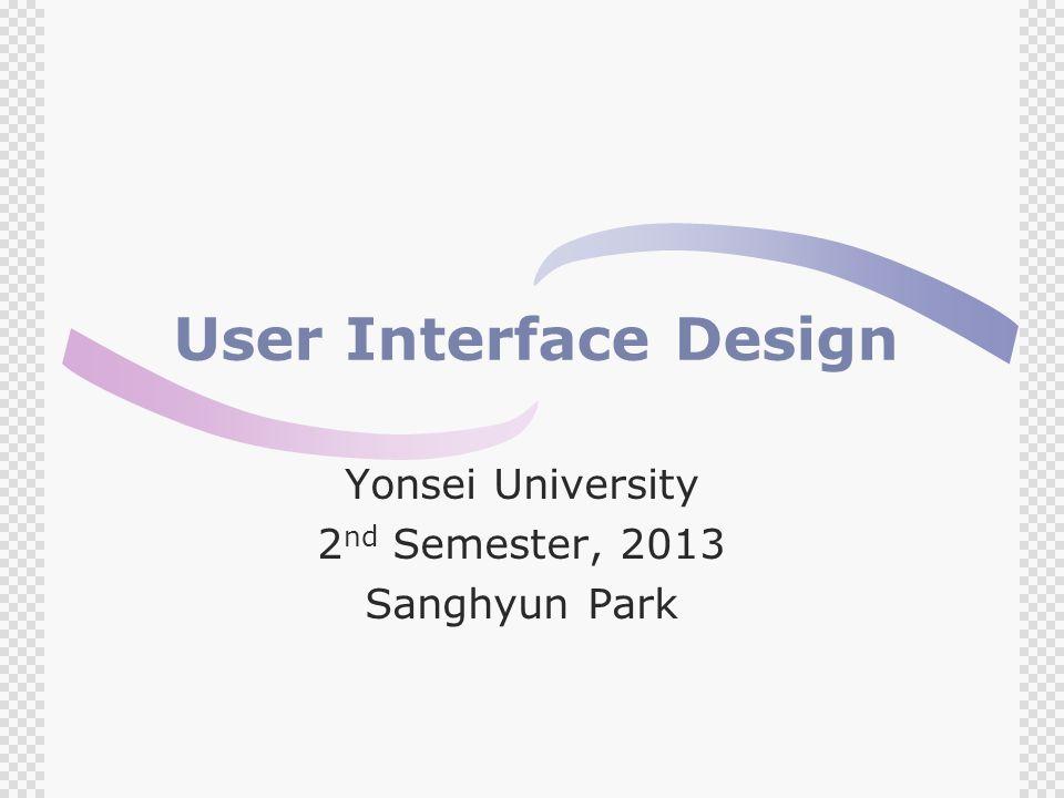 User Interface Design Yonsei University 2 nd Semester, 2013 Sanghyun Park