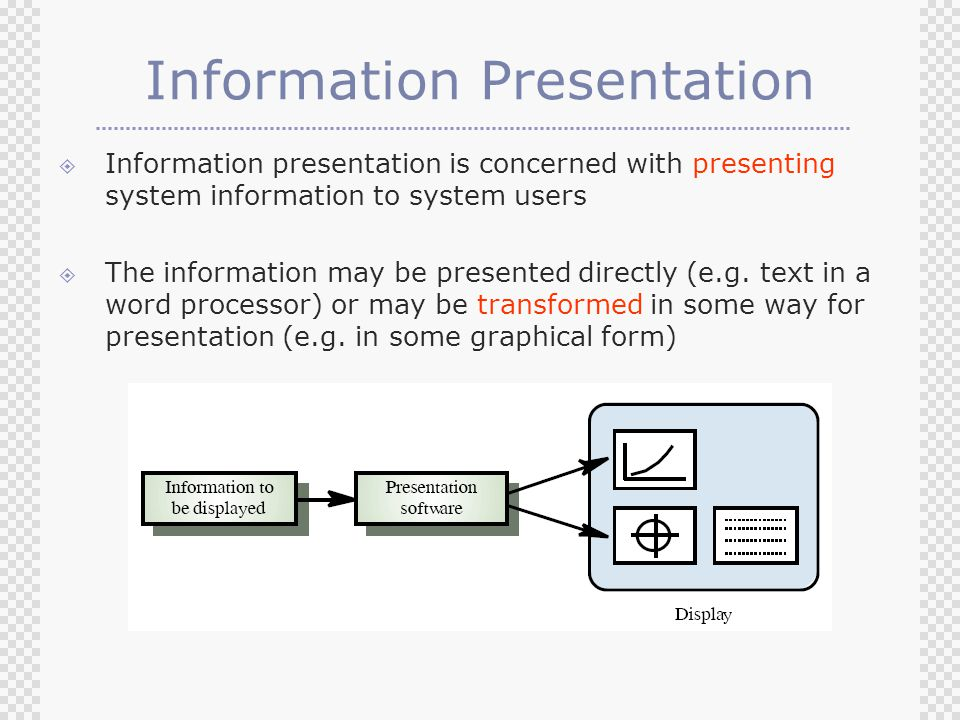 Information Presentation  Information presentation is concerned with presenting system information to system users  The information may be presented directly (e.g.