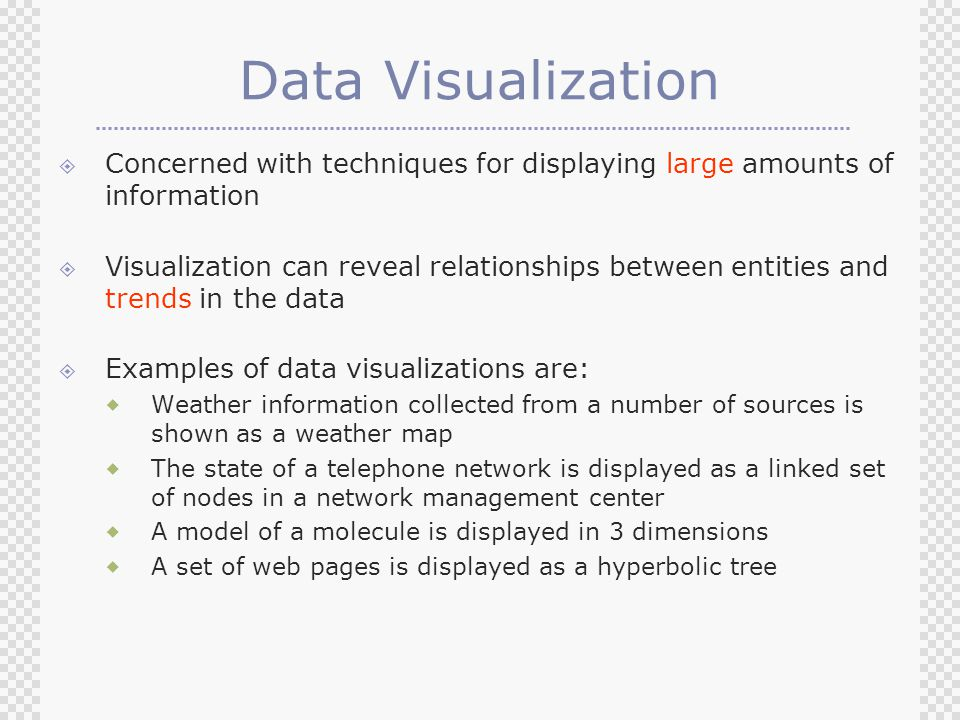 Data Visualization  Concerned with techniques for displaying large amounts of information  Visualization can reveal relationships between entities and trends in the data  Examples of data visualizations are:  Weather information collected from a number of sources is shown as a weather map  The state of a telephone network is displayed as a linked set of nodes in a network management center  A model of a molecule is displayed in 3 dimensions  A set of web pages is displayed as a hyperbolic tree