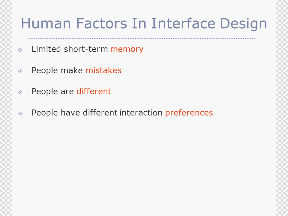 Human Factors In Interface Design  Limited short-term memory  People make mistakes  People are different  People have different interaction preferences