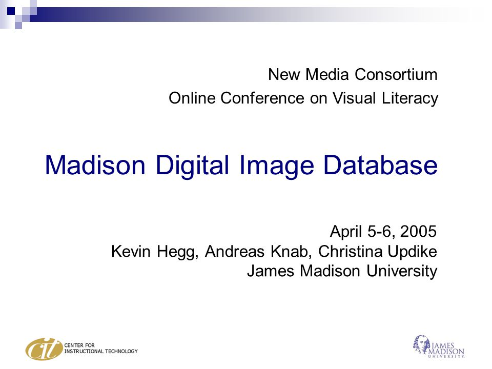 Madison Digital Image Database April 5-6, 2005 Kevin Hegg, Andreas Knab, Christina Updike James Madison University New Media Consortium Online Conference on Visual Literacy