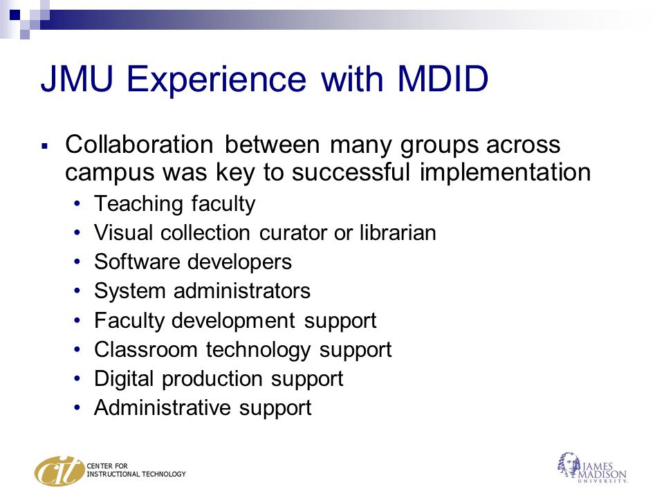 JMU Experience with MDID  Collaboration between many groups across campus was key to successful implementation Teaching faculty Visual collection curator or librarian Software developers System administrators Faculty development support Classroom technology support Digital production support Administrative support