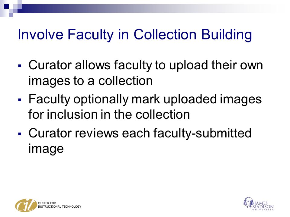 Involve Faculty in Collection Building  Curator allows faculty to upload their own images to a collection  Faculty optionally mark uploaded images for inclusion in the collection  Curator reviews each faculty-submitted image