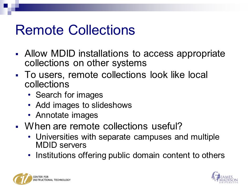 Remote Collections  Allow MDID installations to access appropriate collections on other systems  To users, remote collections look like local collections Search for images Add images to slideshows Annotate images  When are remote collections useful.