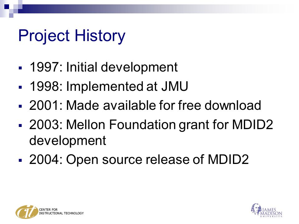 Project History  1997: Initial development  1998: Implemented at JMU  2001: Made available for free download  2003: Mellon Foundation grant for MDID2 development  2004: Open source release of MDID2