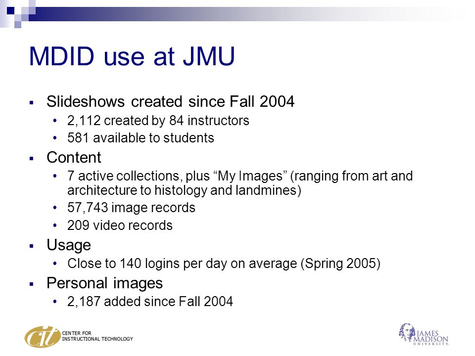 MDID use at JMU  Slideshows created since Fall 2004 2,112 created by 84 instructors 581 available to students  Content 7 active collections, plus My Images (ranging from art and architecture to histology and landmines) 57,743 image records 209 video records  Usage Close to 140 logins per day on average (Spring 2005)  Personal images 2,187 added since Fall 2004