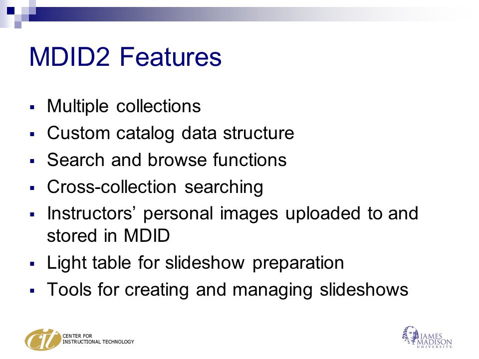 MDID2 Features  Multiple collections  Custom catalog data structure  Search and browse functions  Cross-collection searching  Instructors' personal images uploaded to and stored in MDID  Light table for slideshow preparation  Tools for creating and managing slideshows