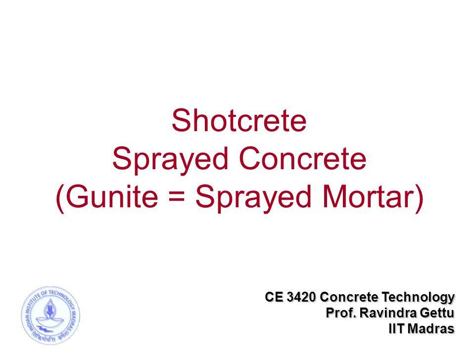 Shotcrete Sprayed Concrete (Gunite = Sprayed Mortar) CE 3420 Concrete Technology Prof. Ravindra Gettu IIT Madras