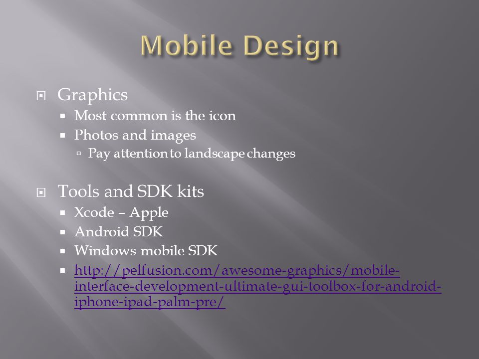  Graphics  Most common is the icon  Photos and images  Pay attention to landscape changes  Tools and SDK kits  Xcode – Apple  Android SDK  Windows mobile SDK  http://pelfusion.com/awesome-graphics/mobile- interface-development-ultimate-gui-toolbox-for-android- iphone-ipad-palm-pre/ http://pelfusion.com/awesome-graphics/mobile- interface-development-ultimate-gui-toolbox-for-android- iphone-ipad-palm-pre/