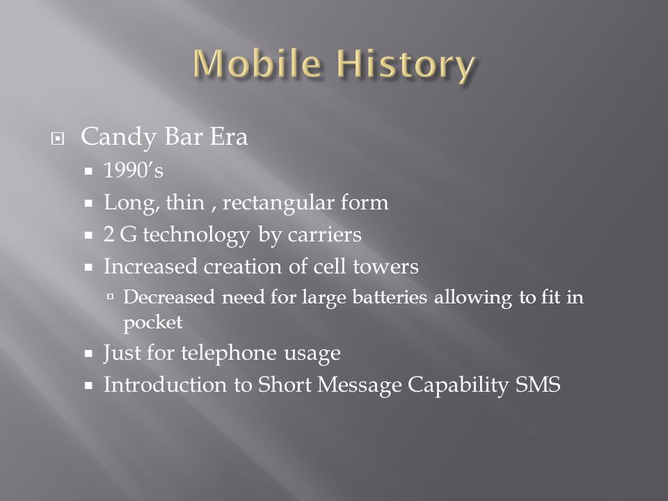  Candy Bar Era  1990's  Long, thin, rectangular form  2 G technology by carriers  Increased creation of cell towers  Decreased need for large batteries allowing to fit in pocket  Just for telephone usage  Introduction to Short Message Capability SMS