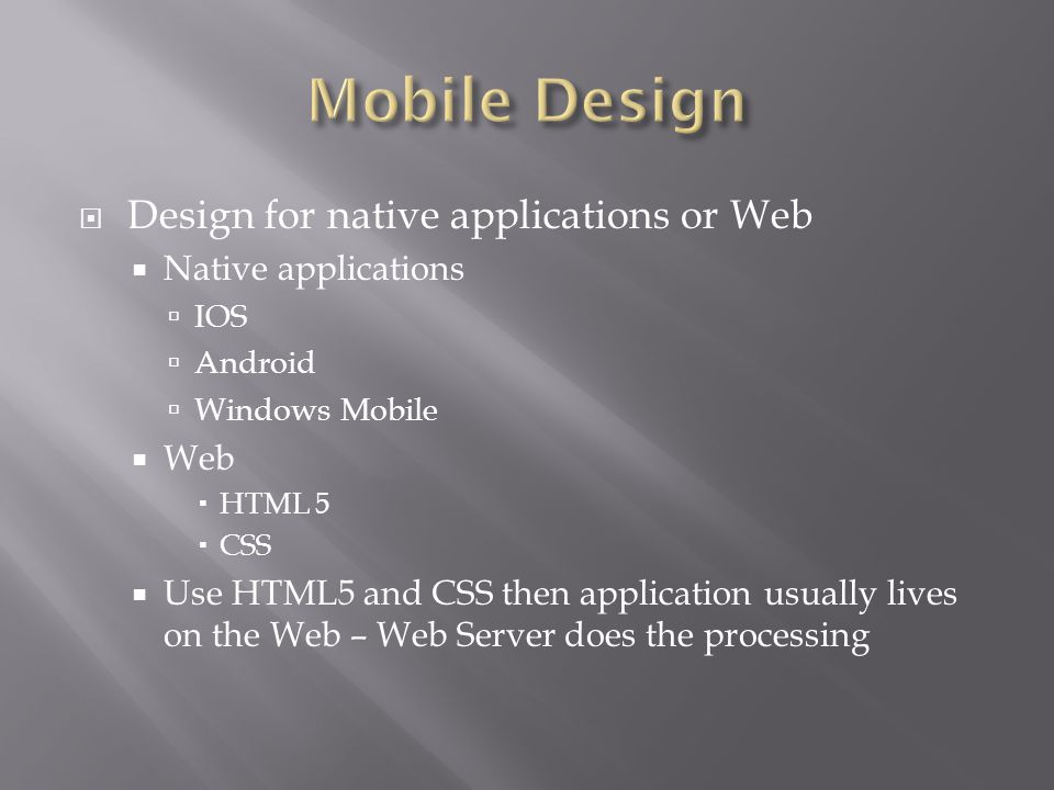  Design for native applications or Web  Native applications  IOS  Android  Windows Mobile  Web  HTML 5  CSS  Use HTML5 and CSS then application usually lives on the Web – Web Server does the processing