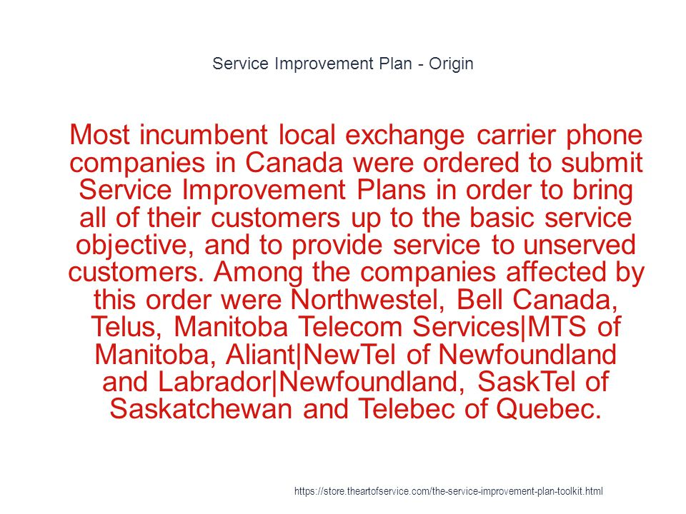 Service Improvement Plan - Origin 1 Most incumbent local exchange carrier phone companies in Canada were ordered to submit Service Improvement Plans in order to bring all of their customers up to the basic service objective, and to provide service to unserved customers.