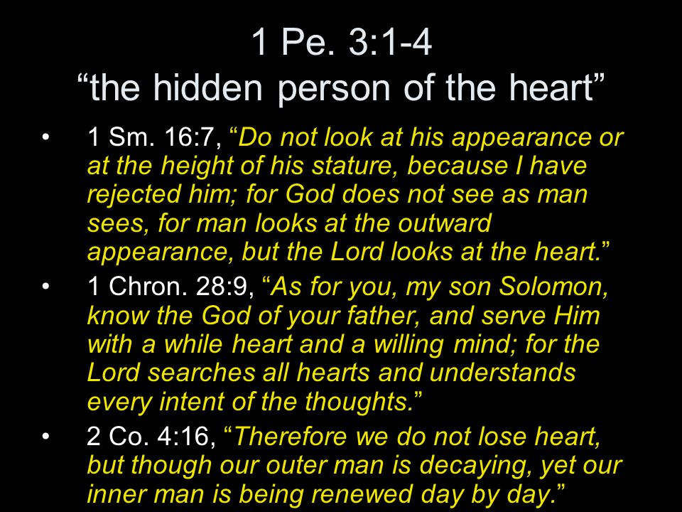 "1 Pe. 3:1-4 ""the hidden person of the heart"" 1 Sm. 16:7, ""Do not look at his appearance or at the height of his stature, because I have rejected him;"
