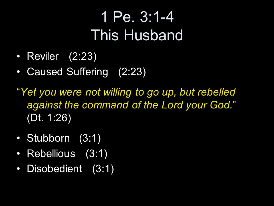 "1 Pe. 3:1-4 This Husband Reviler (2:23) Caused Suffering (2:23) ""Yet you were not willing to go up, but rebelled against the command of the Lord your"