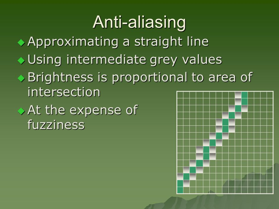 Anti-aliasing  Approximating a straight line  Using intermediate grey values  Brightness is proportional to area of intersection  At the expense of fuzziness