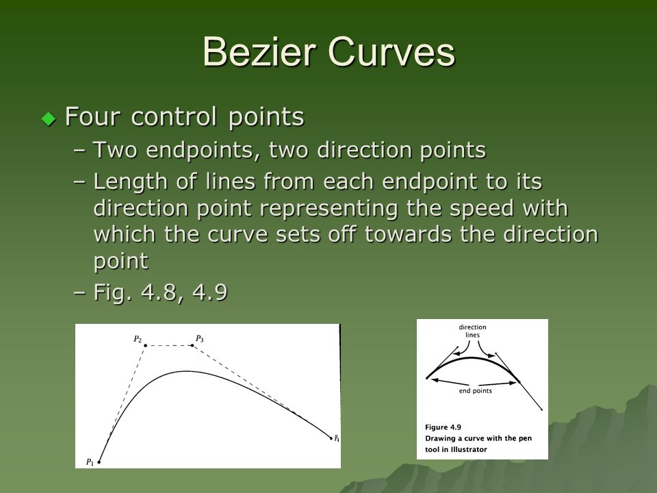 Bezier Curves  Four control points –Two endpoints, two direction points –Length of lines from each endpoint to its direction point representing the speed with which the curve sets off towards the direction point –Fig.