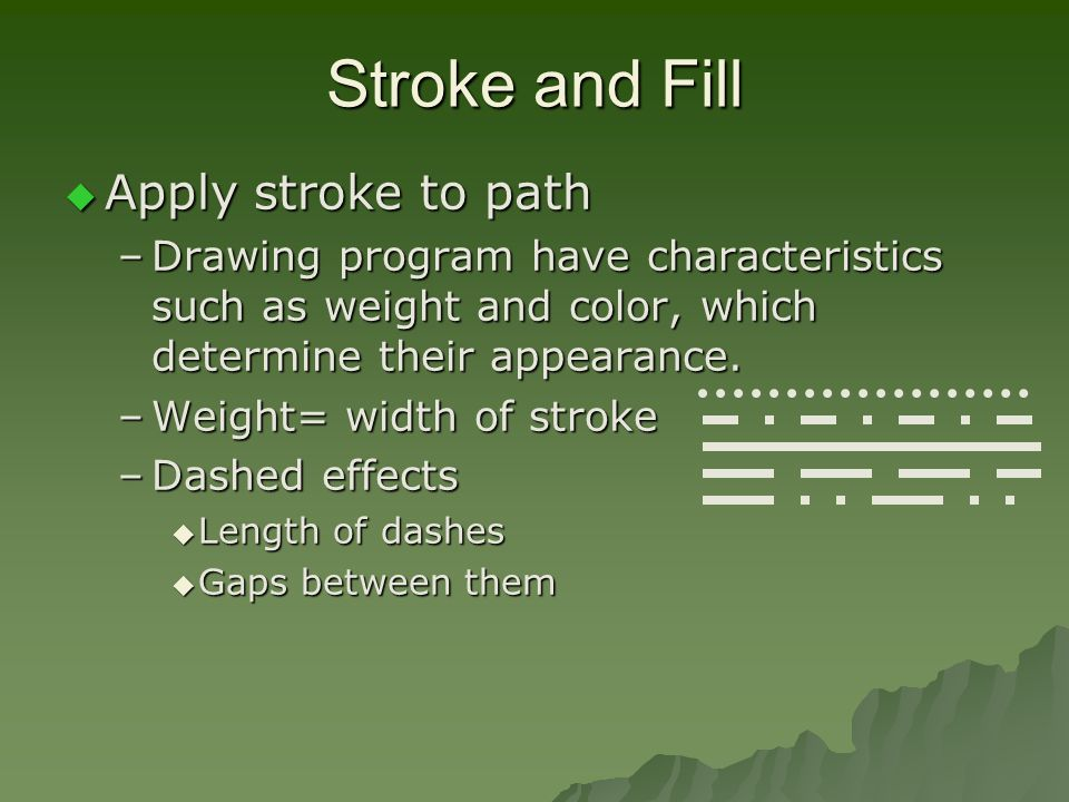 Stroke and Fill  Apply stroke to path –Drawing program have characteristics such as weight and color, which determine their appearance.