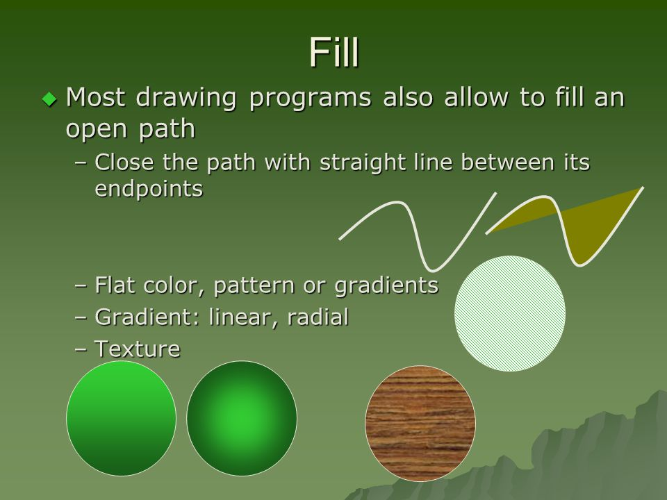 Fill  Most drawing programs also allow to fill an open path –Close the path with straight line between its endpoints –Flat color, pattern or gradients –Gradient: linear, radial –Texture