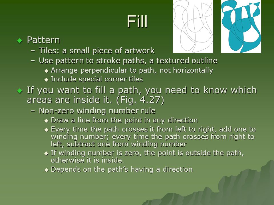 Fill  Pattern –Tiles: a small piece of artwork –Use pattern to stroke paths, a textured outline  Arrange perpendicular to path, not horizontally  Include special corner tiles  If you want to fill a path, you need to know which areas are inside it.