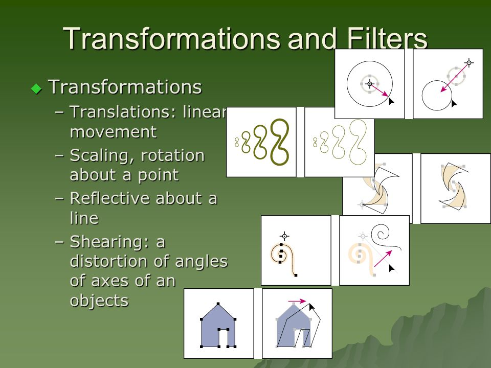 Transformations and Filters  Transformations –Translations: linear movement –Scaling, rotation about a point –Reflective about a line –Shearing: a distortion of angles of axes of an objects