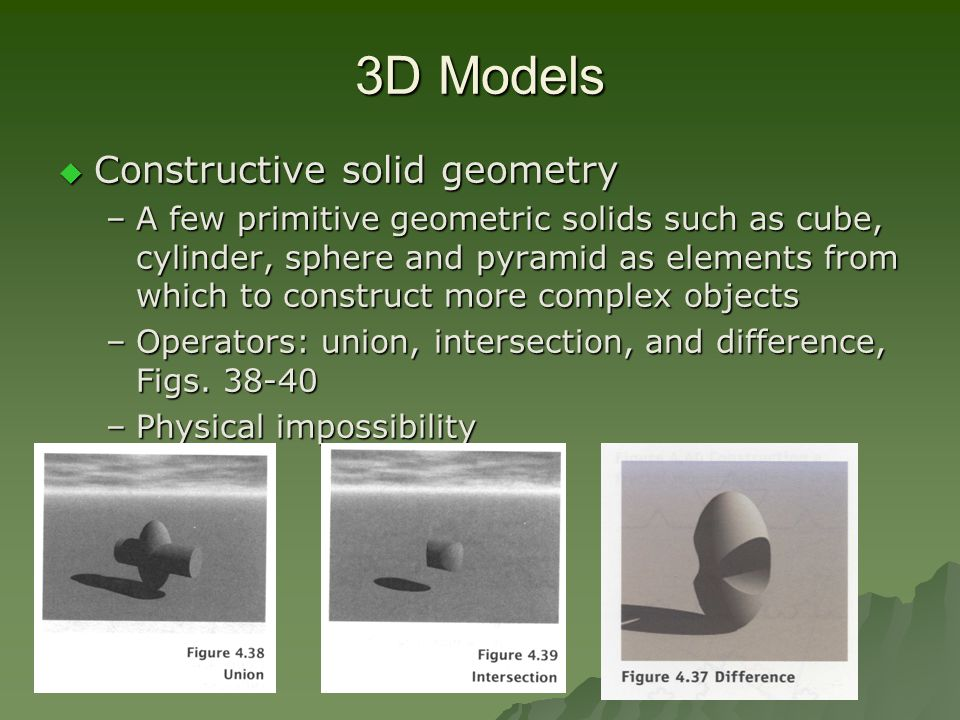 3D Models  Constructive solid geometry –A few primitive geometric solids such as cube, cylinder, sphere and pyramid as elements from which to construct more complex objects –Operators: union, intersection, and difference, Figs.