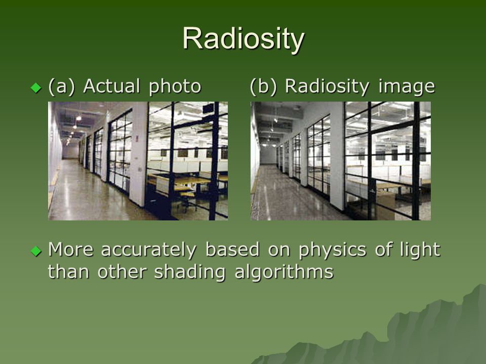 Radiosity  (a) Actual photo (b) Radiosity image  More accurately based on physics of light than other shading algorithms