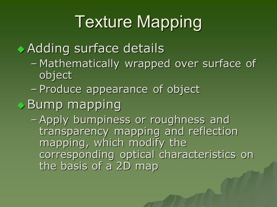 Texture Mapping  Adding surface details –Mathematically wrapped over surface of object –Produce appearance of object  Bump mapping –Apply bumpiness or roughness and transparency mapping and reflection mapping, which modify the corresponding optical characteristics on the basis of a 2D map