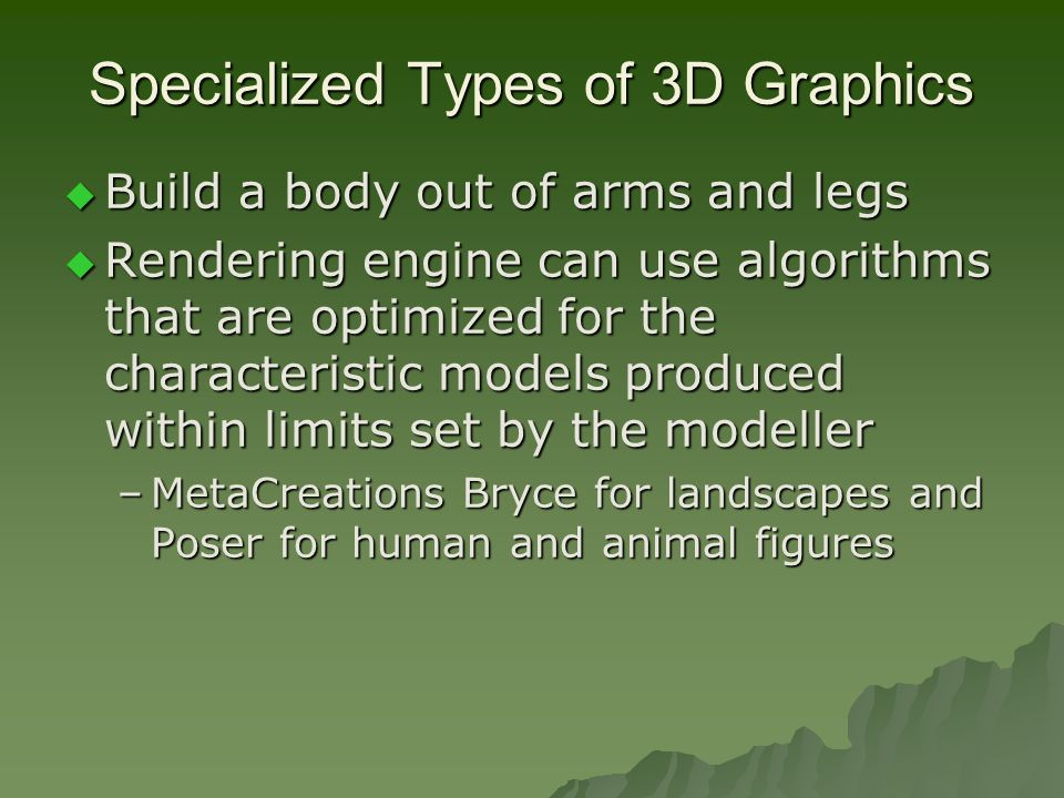 Specialized Types of 3D Graphics  Build a body out of arms and legs  Rendering engine can use algorithms that are optimized for the characteristic models produced within limits set by the modeller –MetaCreations Bryce for landscapes and Poser for human and animal figures