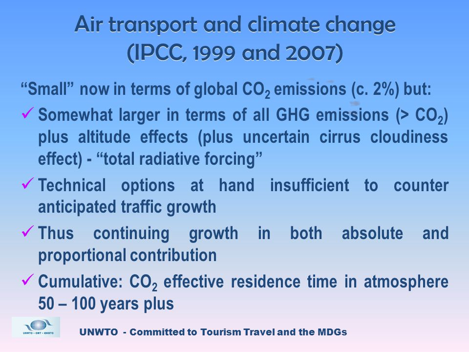 UNWTO - Committed to Tourism Travel and the MDGs Air transport and climate change (IPCC, 1999 and 2007) Small now in terms of global CO 2 emissions (c.