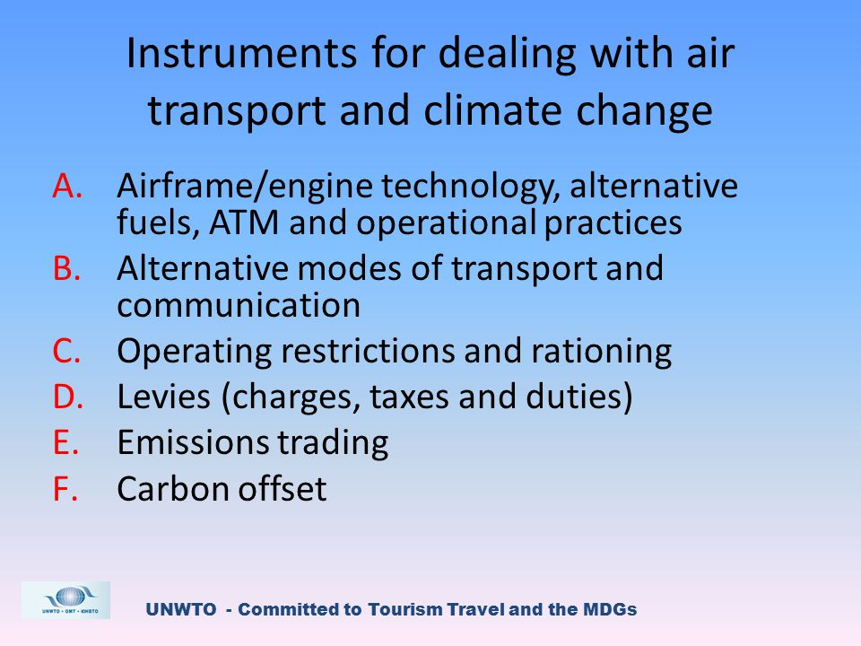 UNWTO - Committed to Tourism Travel and the MDGs Instruments for dealing with air transport and climate change A.Airframe/engine technology, alternative fuels, ATM and operational practices B.Alternative modes of transport and communication C.Operating restrictions and rationing D.Levies (charges, taxes and duties) E.Emissions trading F.Carbon offset