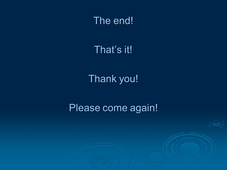 The end! That's it! Thank you! Please come again!