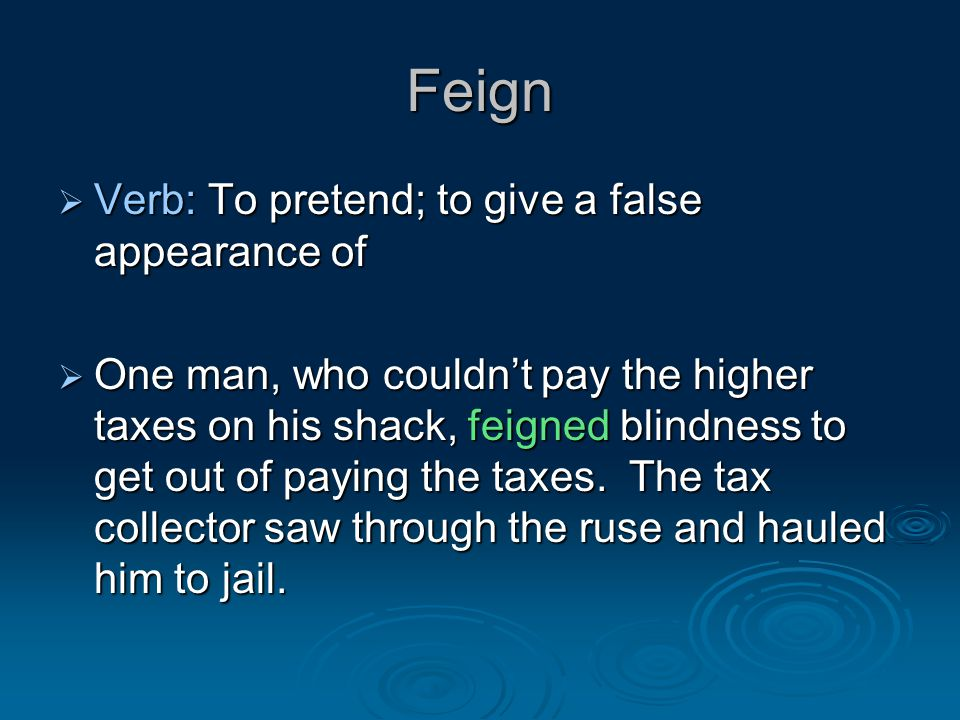 Feign  Verb: To pretend; to give a false appearance of  One man, who couldn't pay the higher taxes on his shack, feigned blindness to get out of paying the taxes.