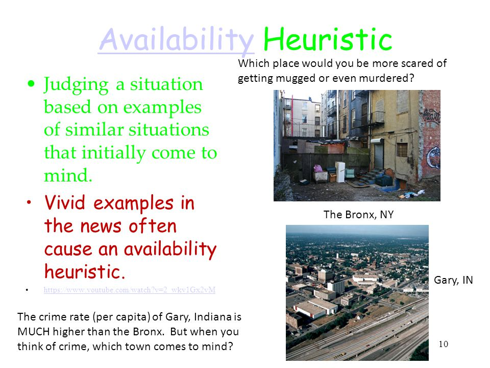 10 AvailabilityAvailability Heuristic Judging a situation based on examples of similar situations that initially come to mind. Vivid examples in the n
