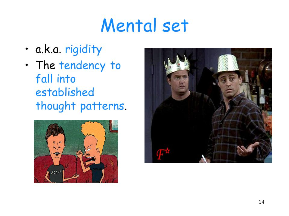 14 Mental set a.k.a. rigidity The tendency to fall into established thought patterns.