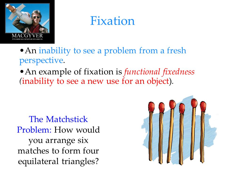 15 Fixation An inability to see a problem from a fresh perspective. An example of fixation is functional fixedness (inability to see a new use for an