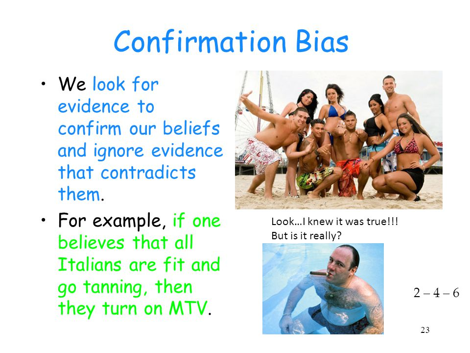 23 Confirmation Bias We look for evidence to confirm our beliefs and ignore evidence that contradicts them. For example, if one believes that all Ital